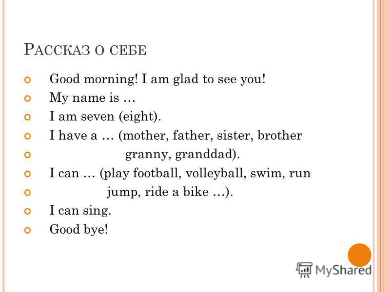 Р АССКАЗ О СЕБЕ Good morning! I am glad to see you! My name is … I am seven (eight). I have a … (mother, father, sister, brother granny, granddad). I can … (play football, volleyball, swim, run jump, ride a bike …). I can sing. Good bye!