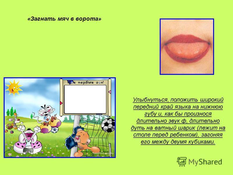«Загнать мяч в ворота» Улыбнуться, положить широкий передний край языка на нижнюю губу и, как бы произнося длительно звук ф, длительно дуть на ватный шарик (лежит на столе перед ребенком), загоняя его между двумя кубиками.