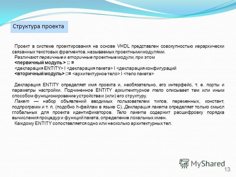 Структура проекта 13 Проект в системе проектирования на основе VHDL представлен совокупностью иерархически связанных текстовых фрагментов, называемых проектными модулями. Различают первичные и вторичные проектные модули, при этом :: = I I