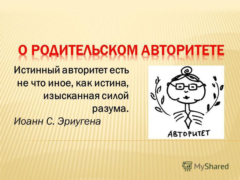 Истинный авторитет есть не что иное, как истина, изысканная силой разума. Иоанн С. Эриугена