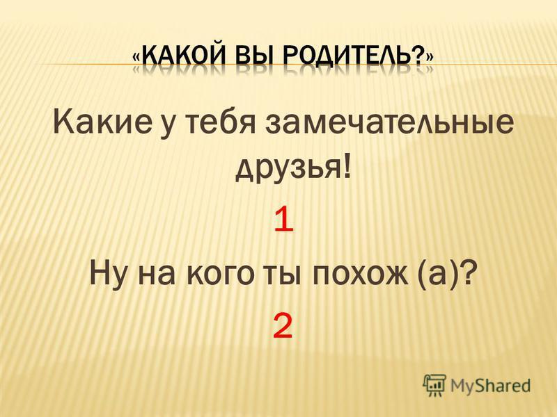 Какие у тебя замечательные друзья! 1 Ну на кого ты похож (а)? 2
