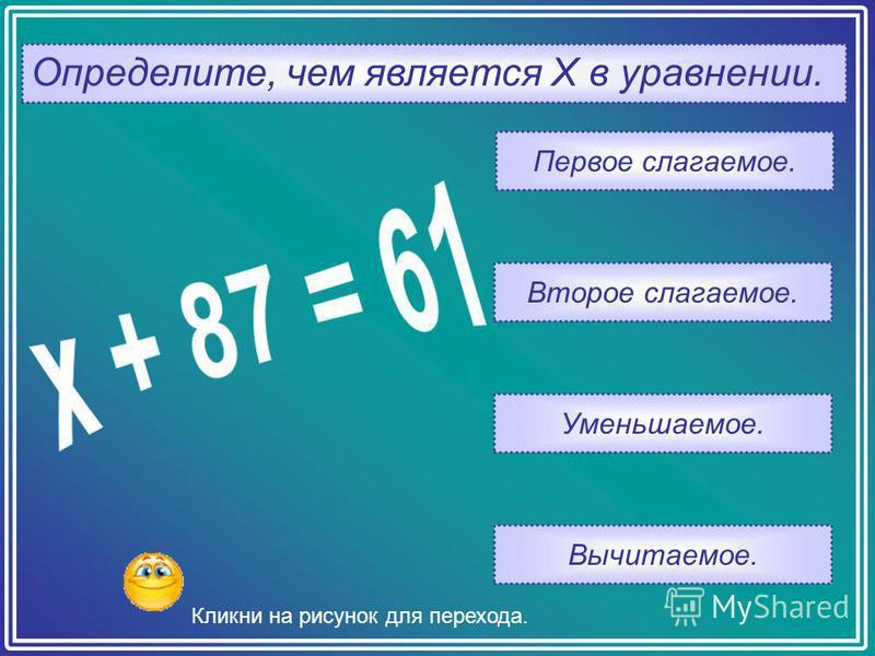 Определите, чем является Х в уравнении. Вычитаемое. Уменьшаемое. Второе слагаемое. Первое слагаемое. Кликни на рисунок для перехода.