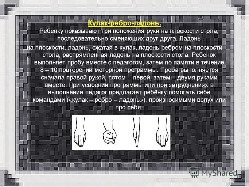 Кулак-ребро-ладонь. Ребёнку показывают три положения руки на плоскости стола, последовательно сменяющих друг друга. Ладонь на плоскости, ладонь, сжатая в кулак, ладонь ребром на плоскости стола, распрямлённая ладонь на плоскости стола. Ребёнок выполн