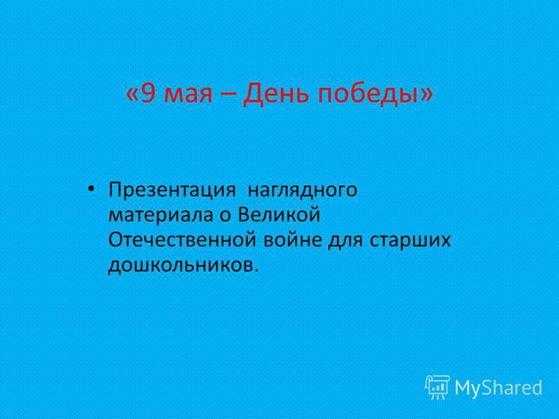 «9 мая – День победы» Презентация наглядного материала о Великой Отечественной войне для старших дошкольников.