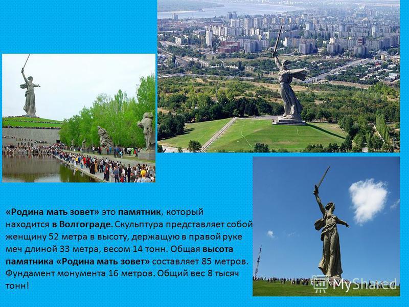 «Родина мать зовет» это памятник, который находится в Волгограде. Скульптура представляет собой женщину 52 метра в высоту, держащую в правой руке меч длиной 33 метра, весом 14 тонн. Общая высота памятника «Родина мать зовет» составляет 85 метров. Фун