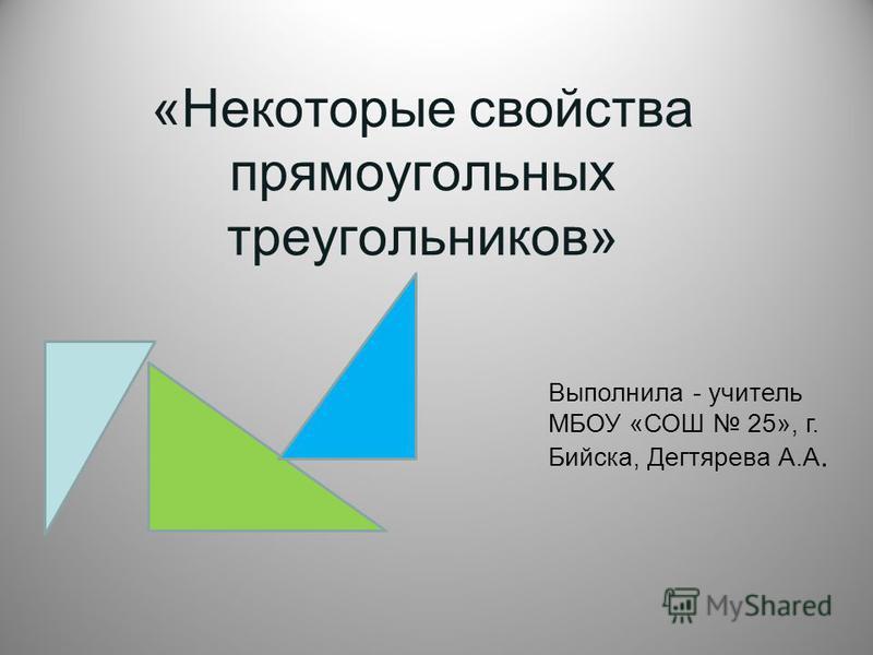 «Некоторые свойства прямоугольных треугольников» Выполнила - учитель МБОУ «СОШ 25», г. Бийска, Дегтярева А.А.