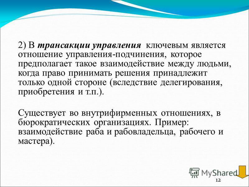 12 2) В трансакции управления ключевым является отношение управления-подчинения, которое предполагает такое взаимодействие между людьми, когда право принимать решения принадлежит только одной стороне (вследствие делегирования, приобретения и т.п.). С