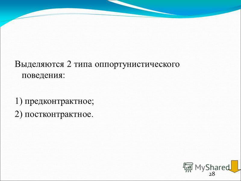 28 Выделяются 2 типа оппортунистического поведения: 1) предконтрактное; 2) пост контрактное.