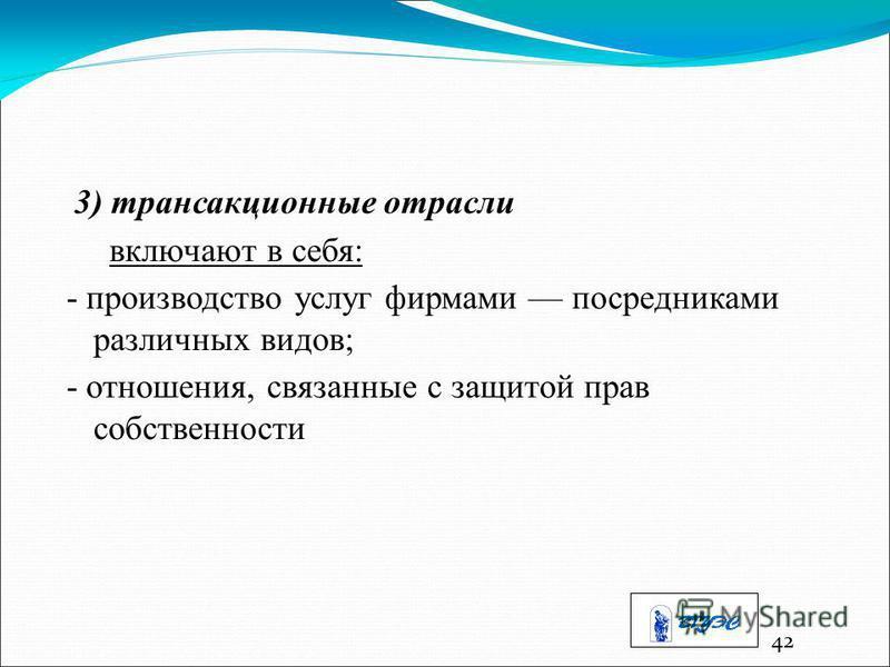 42 3) трансакционные отрасли включают в себя: - производство услуг фирмами посредниками различных видов; - отношения, связанные с защитой прав собственности