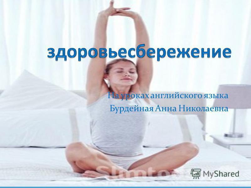 На уроках английского языка Бурдейная Анна Николаевна