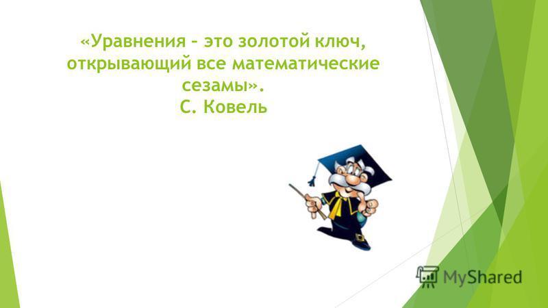 «Уравнения – это золотой ключ, открывающий все математические сезамы». С. Ковель