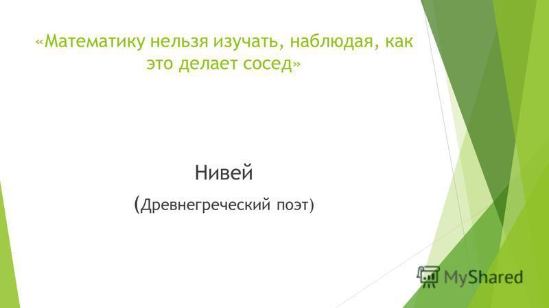 «Математику нельзя изучать, наблюдая, как это делает сосед» Нивей ( Древнегреческий поэт)