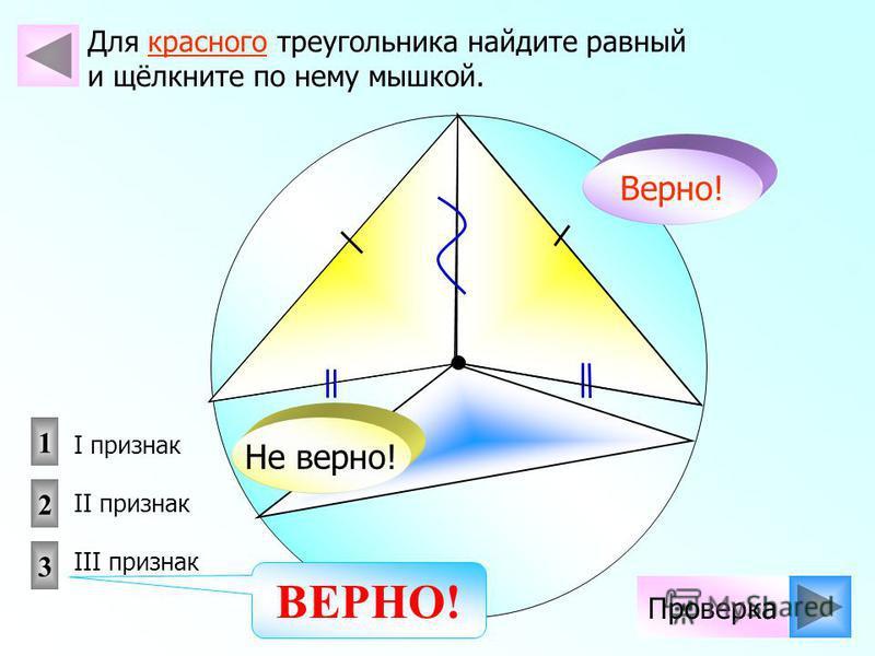 Для красного треугольника найдите равный и щёлкните по нему мышкой. Не верно! Верно! Проверка I признак II признак III признак 1 2 3 ВЕРНО!