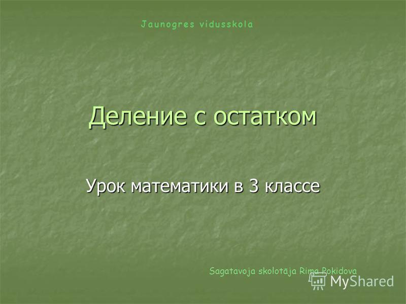 Деление с остатком Урок математики в 3 классе Sagatavoja skolotāja Rima Pokidova Jaunogres vidusskola