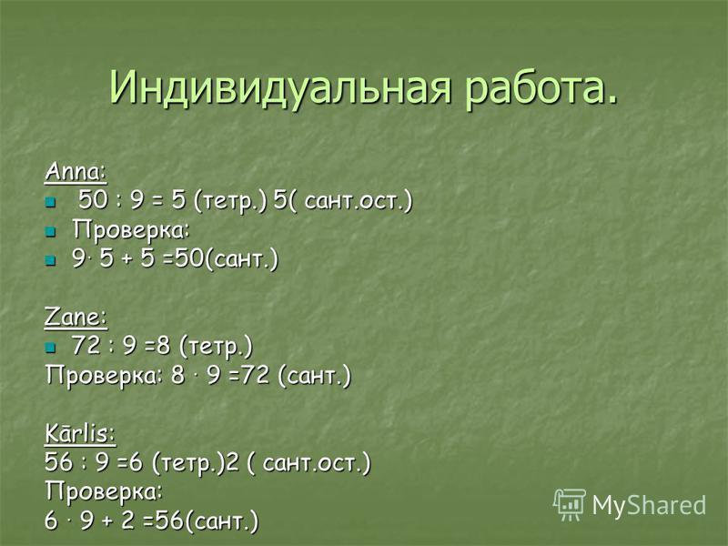 Индивидуальная работа. Anna: 50 : 9 = 5 (тетр.) 5( сант.ост.) 50 : 9 = 5 (тетр.) 5( сант.ост.) Проверка: Проверка: 9 5 + 5 =50(сант.) 9 5 + 5 =50(сант.) Zane: 72 : 9 =8 (тетр.) 72 : 9 =8 (тетр.) Проверка: 8 9 =72 (сант.) Kārlis: 56 : 9 =6 (тетр.)2 (