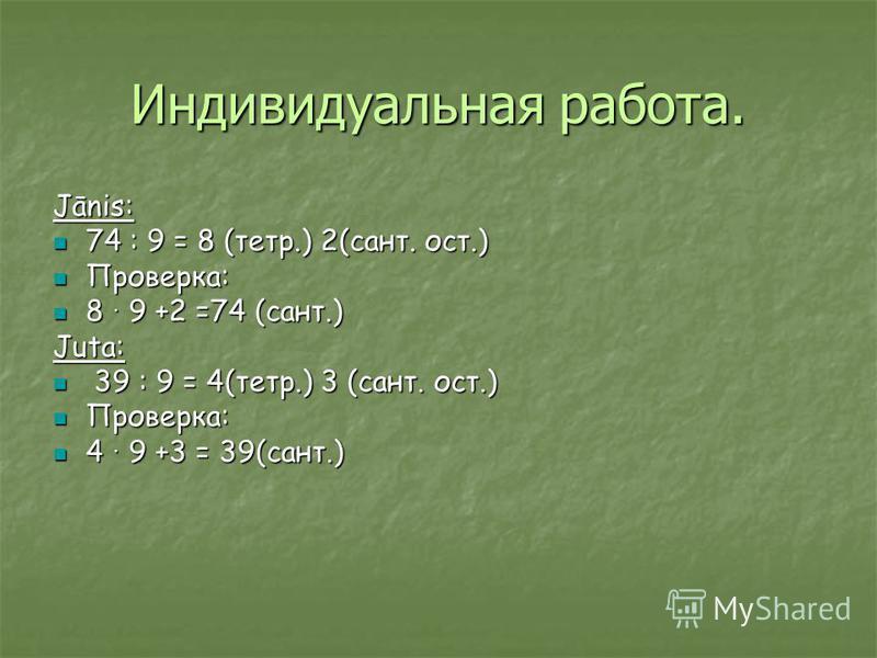 Индивидуальная работа. Jānis: 74 : 9 = 8 (тетр.) 2(сант. ост.) 74 : 9 = 8 (тетр.) 2(сант. ост.) Проверка: Проверка: 8 9 +2 =74 (сант.) 8 9 +2 =74 (сант.) Juta: 39 : 9 = 4(тетр.) 3 (сант. ост.) 39 : 9 = 4(тетр.) 3 (сант. ост.) Проверка: Проверка: 4 9