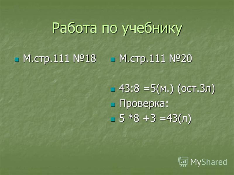 Работа по учебнику М.стр.111 18 М.стр.111 18 М.стр.111 20 М.стр.111 20 43:8 =5(м.) (ост.3 л) 43:8 =5(м.) (ост.3 л) Проверка: Проверка: 5 *8 +3 =43(л) 5 *8 +3 =43(л)