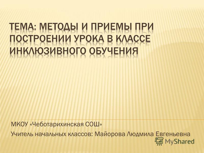 МКОУ «Чеботарихинская СОШ» Учитель начальных классов: Майорова Людмила Евгеньевна
