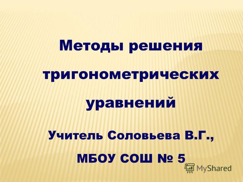 Методы решения тригонометрических уравнений Учитель Соловьева В.Г., МБОУ СОШ 5