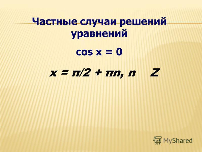 Частные случаи решений уравнений cos x = 0 x = π/2 + πn, n Z