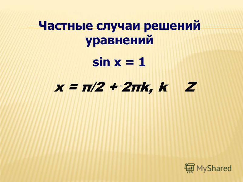 Частные случаи решений уравнений sin x = 1 x = π/2 + 2πk, k Z