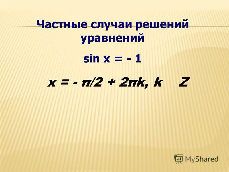 Частные случаи решений уравнений sin x = - 1 x = - π/2 + 2πk, k Z
