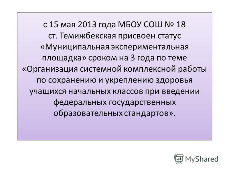 с 15 мая 2013 года МБОУ СОШ 18 ст. Темижбекская присвоен статус «Муниципальная экспериментальная площадка» сроком на 3 года по теме «Организация системной комплексной работы по сохранению и укреплению здоровья учащихся начальных классов при введении