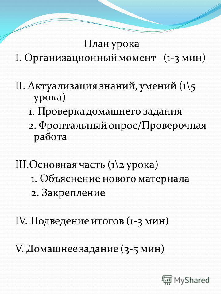 План урока I. Организационный момент (1-3 мин) II. Актуализация знаний, умений (1\5 урока) 1. Проверка домашнего задания 2. Фронтальный опрос/Проверочная работа III.Основная часть (1\2 урока) 1. Объяснение нового материала 2. Закрепление IV. Подведен