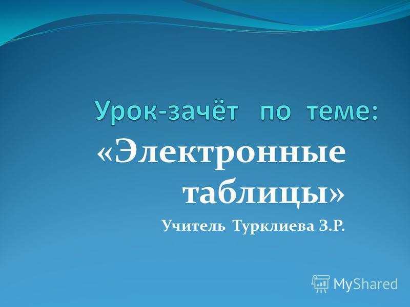 «Электронные таблицы» Учитель Турклиева З.Р.