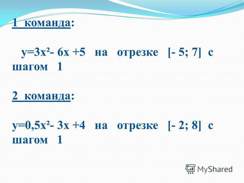 1 команда: у=3 х²- 6 х +5 на отрезке [- 5; 7] с шагом 1 2 команда: у=0,5 х²- 3 х +4 на отрезке [- 2; 8] с шагом 1