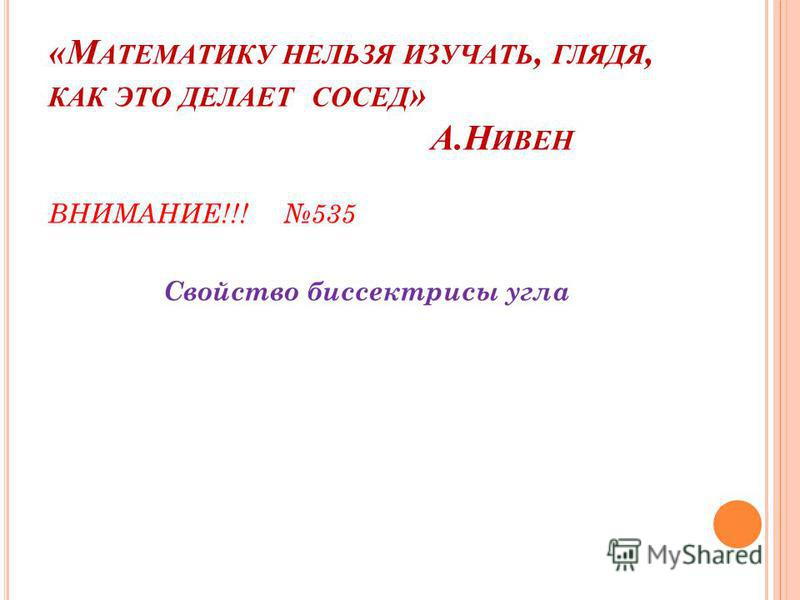 «М АТЕМАТИКУ НЕЛЬЗЯ ИЗУЧАТЬ, ГЛЯДЯ, КАК ЭТО ДЕЛАЕТ СОСЕД » А.Н ИВЕН ВНИМАНИЕ!!! 535 Свойство биссектрисы угла