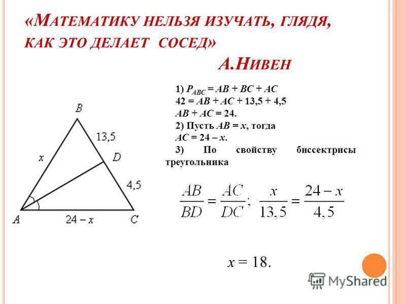 1) Р АВС = АВ + ВС + АС 42 = АВ + АС + 13,5 + 4,5 АВ + АС = 24. 2) Пусть АВ = х, тогда АС = 24 – х. 3) По свойству биссектрисы треугольника х = 18.