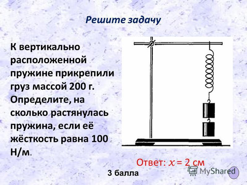 Решите задачу К вертикально расположенной пружине прикрепили груз массой 200 г. Определите, на сколько растянулась пружина, если её жёсткость равна 100 Н/м. Ответ: х = 2 см 3 балла