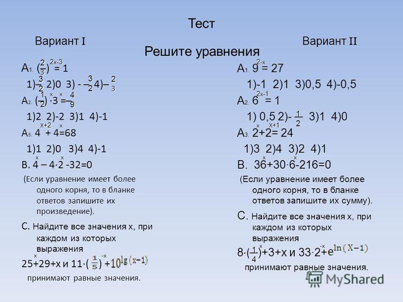 Тест A 1. ( ) = 1 1) 2)0 3) - 4) A 2. () ·3 = 1)2 2)-2 3)1 4)-1 A 3. 4 + 4=68 1)1 2)0 3)4 4)-1 B. 4 – 42 -32=0 (Если уравнение имеет более одного корня, то в бланке ответов запишите их произведение). C. Найдите все значения x, при каждом из которых в