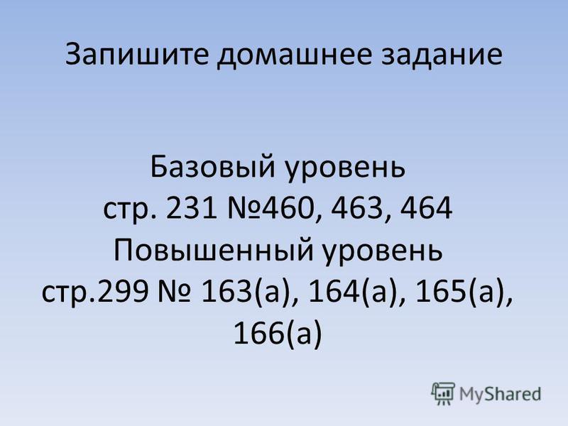 Запишите домашнее задание Базовый уровень стр. 231 460, 463, 464 Повышенный уровень стр.299 163(а), 164(а), 165(а), 166(а)