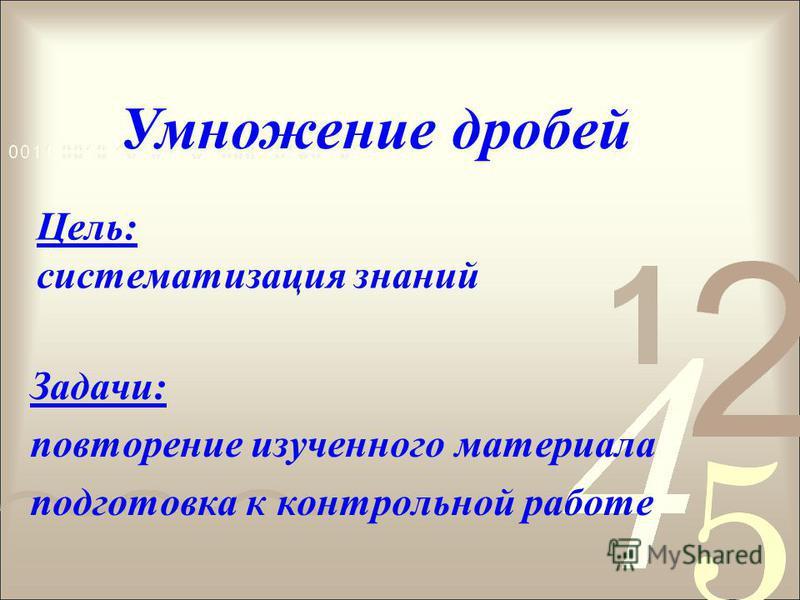 Цель: систематизация знаний Задачи: повторение изученного материала подготовка к контрольной работе Умножение дробей