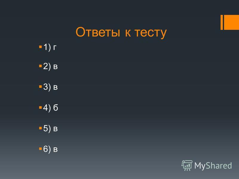 Ответы к тесту 1) г 2) в 3) в 4) б 5) в 6) в