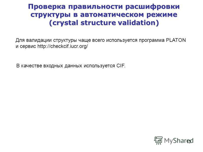 13 Проверка правильности расшифровки структуры в автоматическом режиме (crystal structure validation) Для валидации структуры чаще всего используется программа PLATON и сервис http://checkcif.iucr.org/ В качестве входных данных используется CIF.