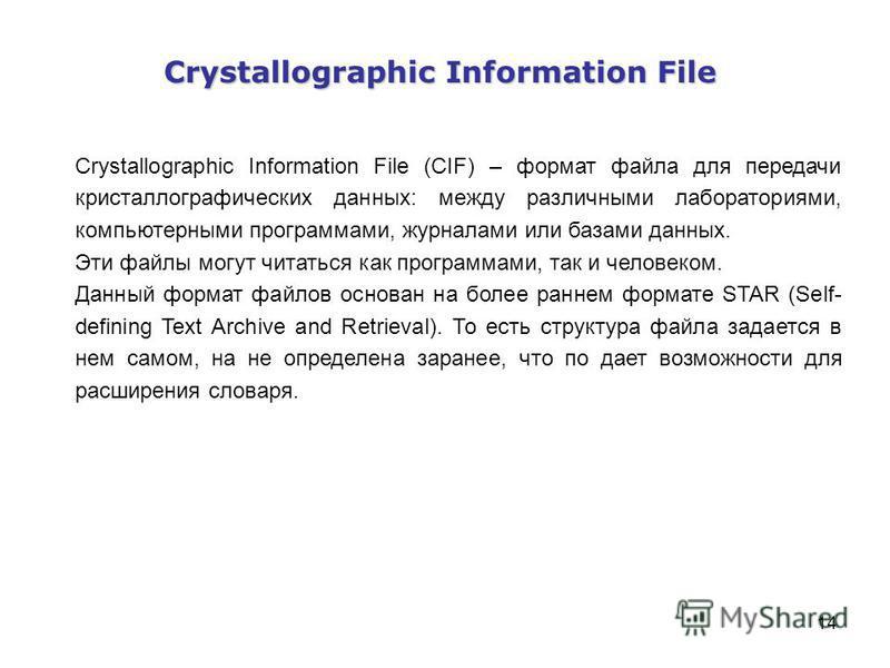14 Crystallographic Information File Crystallographic Information File (CIF) – формат файла для передачи кристаллографических данных: между различными лабораториями, компьютерными программами, журналами или базами данных. Эти файлы могут читаться как