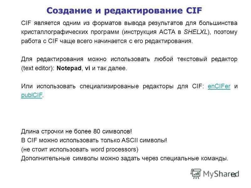 15 Создание и редактирование CIF CIF является одним из форматов вывода результатов для большинства кристаллографических программ (инструкция ACTA в SHELXL), поэтому работа с CIF чаще всего начинается с его редактирования. Для редактирования можно исп