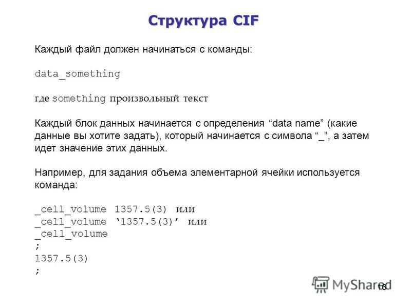 16 Структура CIF Каждый файл должен начинаться с команды: data_something где something произвольный текст Каждый блок данных начинается с определения data name (какие данные вы хотите задать), который начинается с символа _, а затем идет значение эти