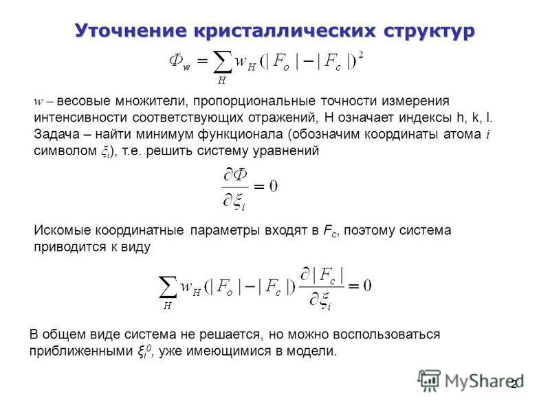 2 Уточнение кристаллических структур w – весовые множители, пропорциональные точности измерения интенсивности соответствующих отражений, Н означает индексы h, k, l. Задача – найти минимум функционала (обозначим координаты атома i символом ξ i ), т.е.
