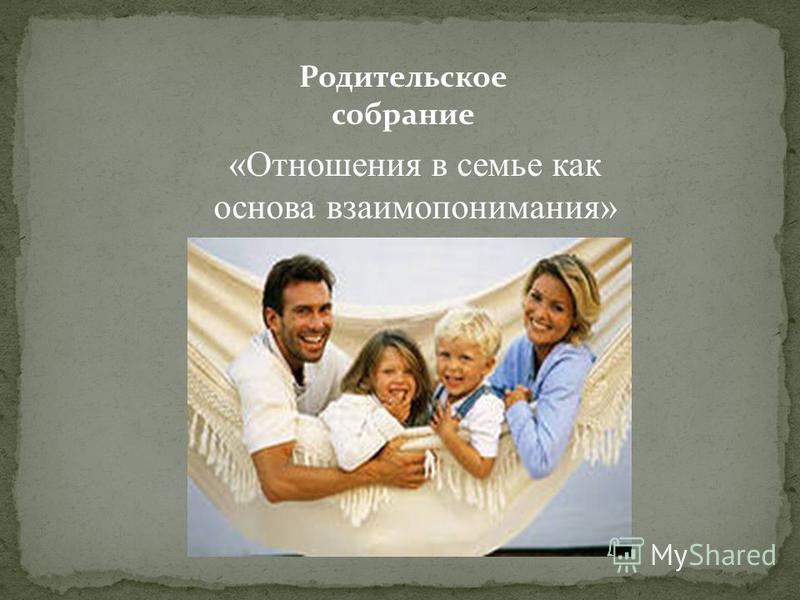 «Отношения в семье как основа взаимопонимания» Родительское собрание