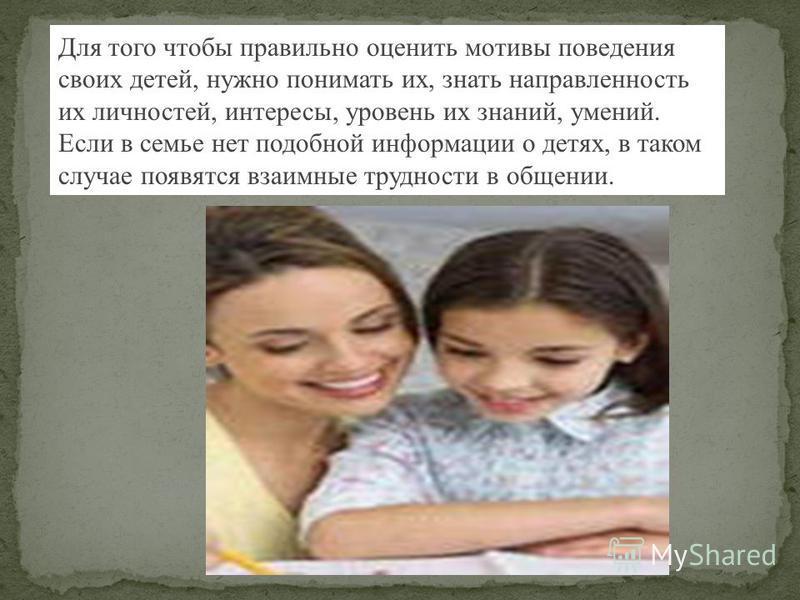 Для того чтобы правильно оценить мотивы поведения своих детей, нужно понимать их, знать направленность их личностей, интересы, уровень их знаний, умений. Если в семье нет подобной информации о детях, в таком случае появятся взаимные трудности в общен