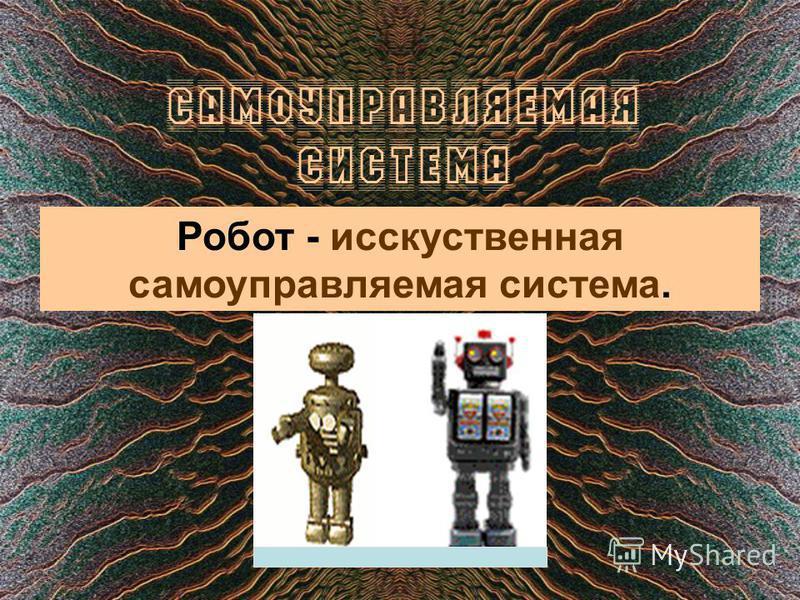 Самоуправляемая система Робот - искусственная самоуправляемая система.