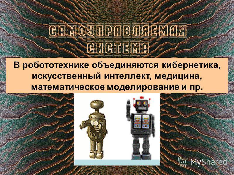 Самоуправляемая система В робототехнике объединяются кибернетика, искусственный интеллект, медицина, математическое моделирование и пр.