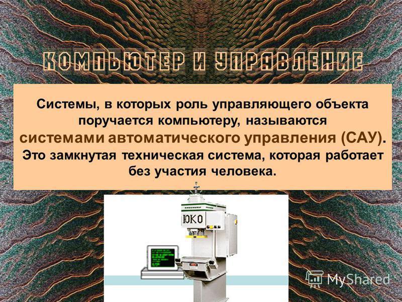 КОМПЬЮТЕР И УПРАВЛЕНИЕ Системы, в которых роль управляющего объекта поручается компьютеру, называются системами автоматического управления (САУ). Это замкнутая техническая система, которая работает без участия человека.