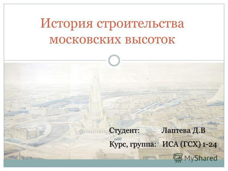 История строительства московских высоток Студент: Лаптева Д.В Курс, группа: ИСА (ГСХ) 1-24