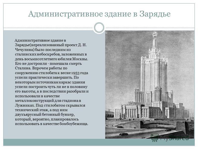 Административное здание в Зарядье Административное здание в Зарядье(нереализованный проект Д. Н. Чечулина) было последним из сталинских небоскребов, заложенных в день восьмисотлетнего юбилея Москвы. Его не достроили - помешала смерть Сталина. Впрочем