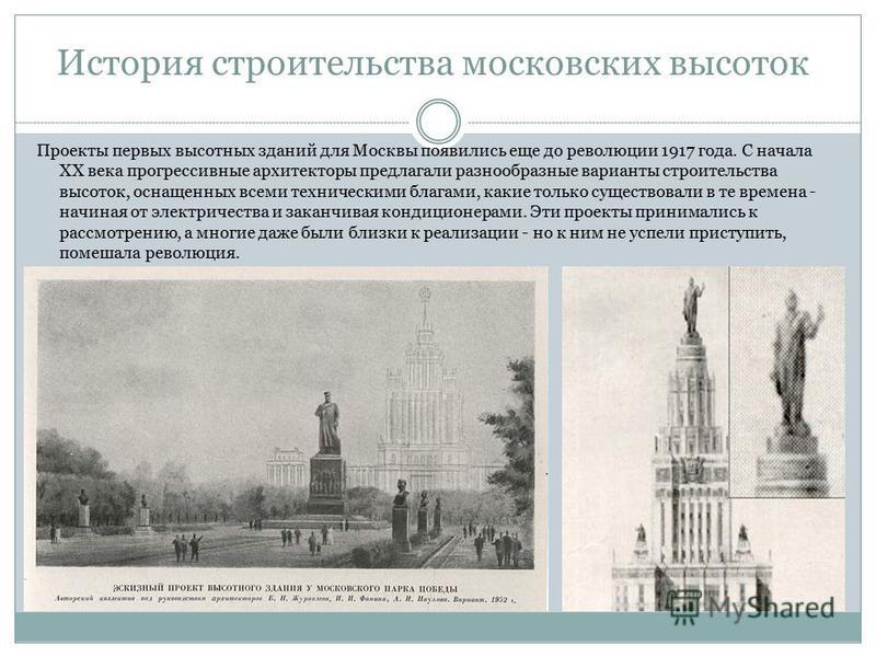 Проекты первых высотных зданий для Москвы появились еще до революции 1917 года. С начала ХХ века прогрессивные архитекторы предлагали разнообразные варианты строительства высоток, оснащенных всеми техническими благами, какие только существовали в те